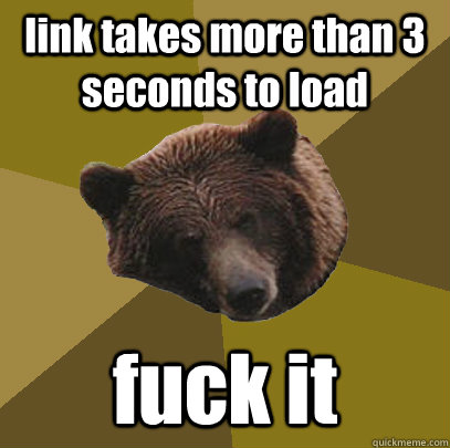 link takes more than 3 seconds to load fuck it - link takes more than 3 seconds to load fuck it  Lazy Bachelor Bear