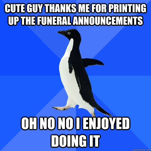 Cute guy thanks me for Printing up the funeral announcements Oh no no i enjoyed doing it - Cute guy thanks me for Printing up the funeral announcements Oh no no i enjoyed doing it  Socially Awkward Penguin