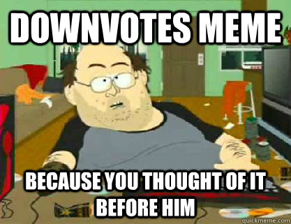 Downvotes meme  Because you thought of it before him