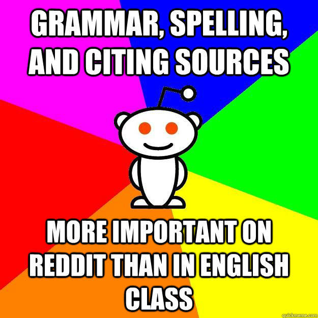 Grammar, spelling, and Citing sources More important on reddit than in english class - Grammar, spelling, and Citing sources More important on reddit than in english class  Reddit Alien