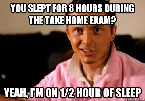 You slept for 8 hours during the take home exam? Yeah, I'm on 1/2 hour of sleep