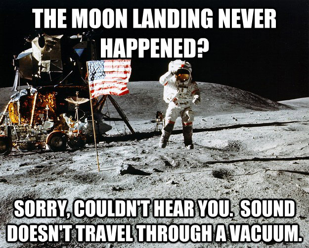 The moon landing never happened? Sorry, couldn't hear you.  Sound doesn't travel through a vacuum. - The moon landing never happened? Sorry, couldn't hear you.  Sound doesn't travel through a vacuum.  Unimpressed Astronaut