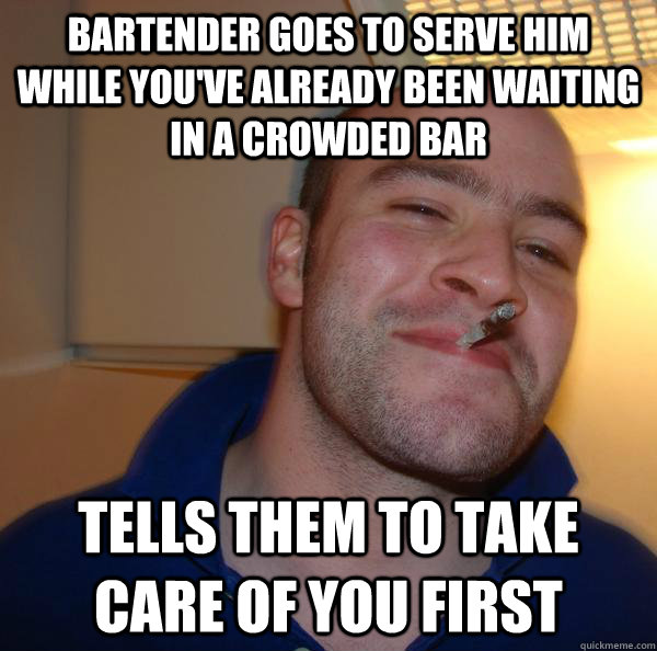 Bartender goes to serve him while you've already been waiting in a crowded bar Tells them to take care of you first - Bartender goes to serve him while you've already been waiting in a crowded bar Tells them to take care of you first  Misc