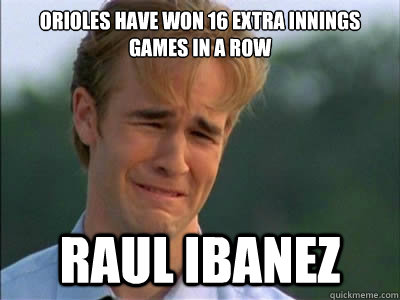 Orioles have won 16 Extra Innings Games in a Row Raul Ibanez - Orioles have won 16 Extra Innings Games in a Row Raul Ibanez  Dawson