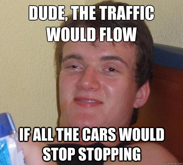 Dude, the traffic would flow if all the cars would stop stopping - Dude, the traffic would flow if all the cars would stop stopping  Misc