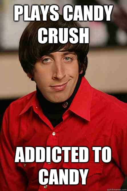 Plays candy crush Addicted to candy - Plays candy crush Addicted to candy  Pickup Line Scientist