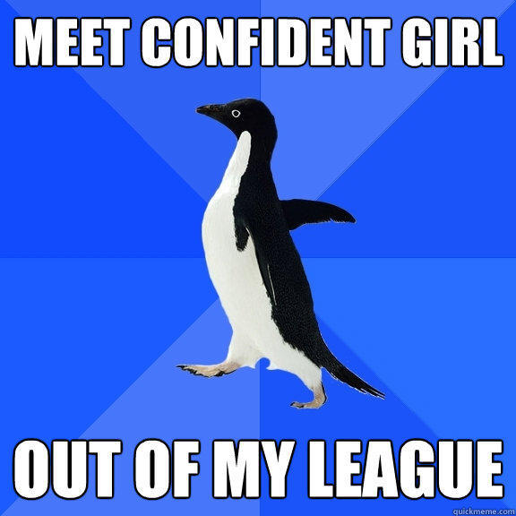 Meet confident girl out of my league - Meet confident girl out of my league  Socially Awkward Penguin