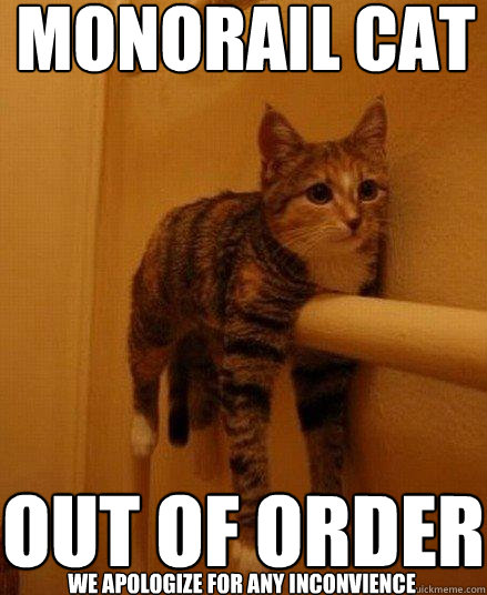 monorail cat out of order we apologize for any inconvience - monorail cat out of order we apologize for any inconvience  Monorail Cat