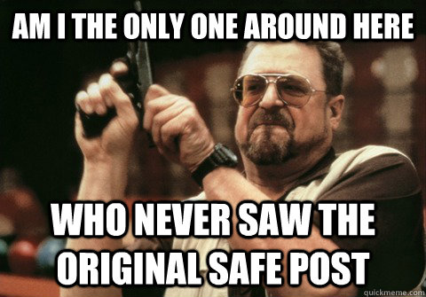 Am I the only one around here Who never saw the original safe post - Am I the only one around here Who never saw the original safe post  Am I the only one