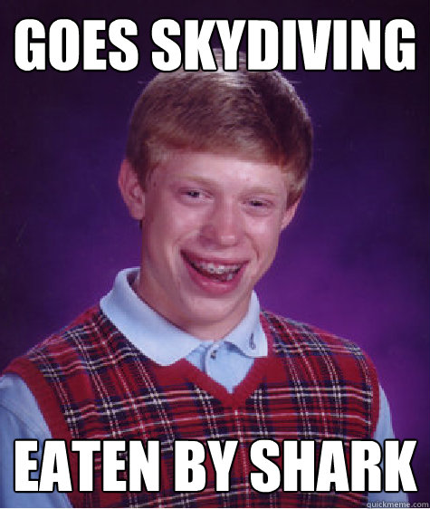 goes skydiving eaten by shark - goes skydiving eaten by shark  Badluckbrian