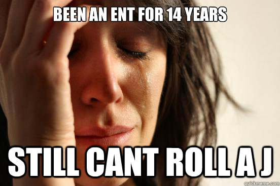 been an ent for 14 years still cant roll a j - been an ent for 14 years still cant roll a j  First World Problems
