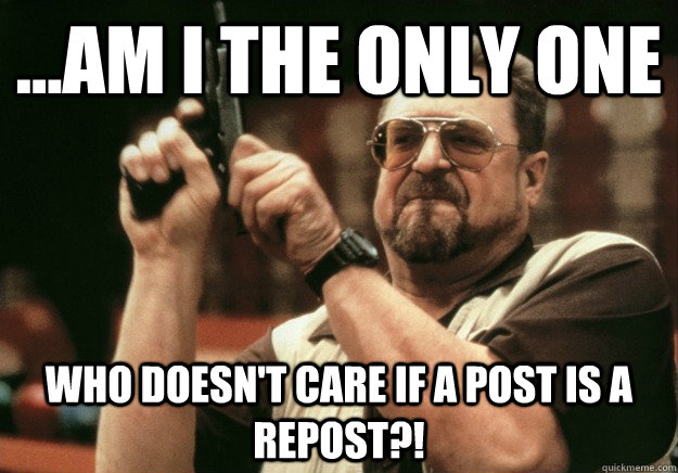 ...AM I THE ONLY ONE Who doesn't care if a post is a repost?!