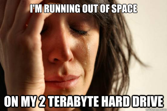I'm running out of space On my 2 terabyte hard drive - I'm running out of space On my 2 terabyte hard drive  First World Problems