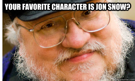 your favorite character is jon snow?