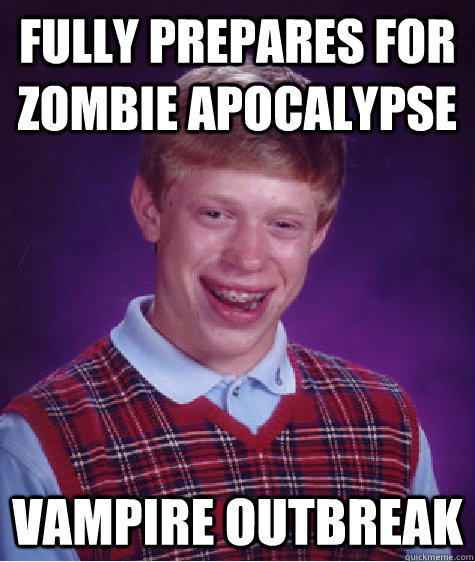 Fully prepares for zombie apocalypse  Vampire Outbreak - Fully prepares for zombie apocalypse  Vampire Outbreak  Bad Luck Brian