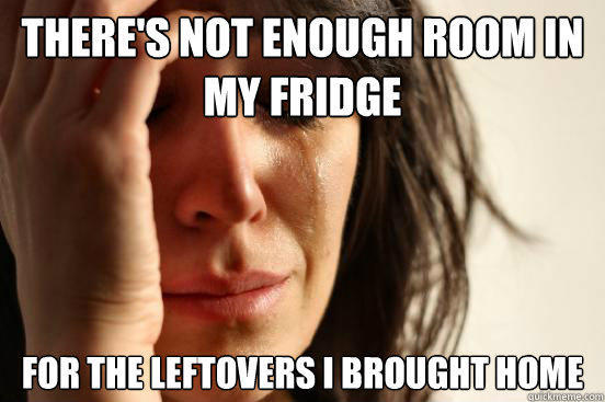 There's not enough room in my fridge For the leftovers i brought home  - There's not enough room in my fridge For the leftovers i brought home   First World Problems