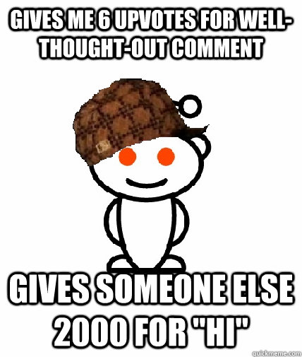 Gives me 6 upvotes for well-thought-out comment Gives someone else 2000 for
