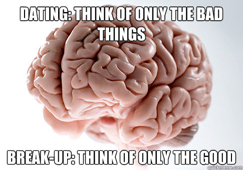 Dating: Think of only the bad things Break-up: Think of only the good - Dating: Think of only the bad things Break-up: Think of only the good  Scumbag Brain
