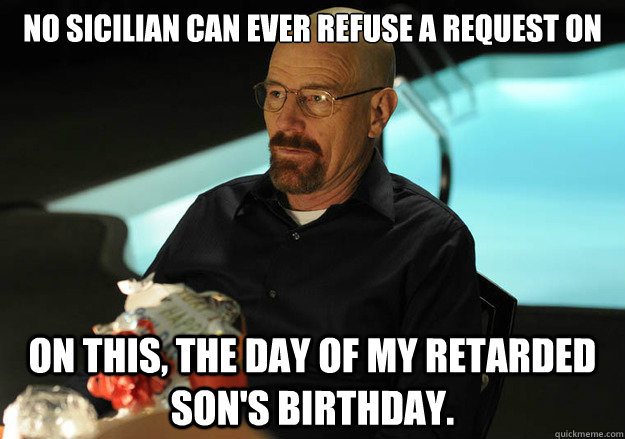 No Sicilian can ever refuse a request on  on this, the day of my retarded son's birthday.