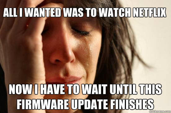 all i wanted was to watch netflix now i have to wait until this firmware update finishes Caption 3 goes here - all i wanted was to watch netflix now i have to wait until this firmware update finishes Caption 3 goes here  First World Problems