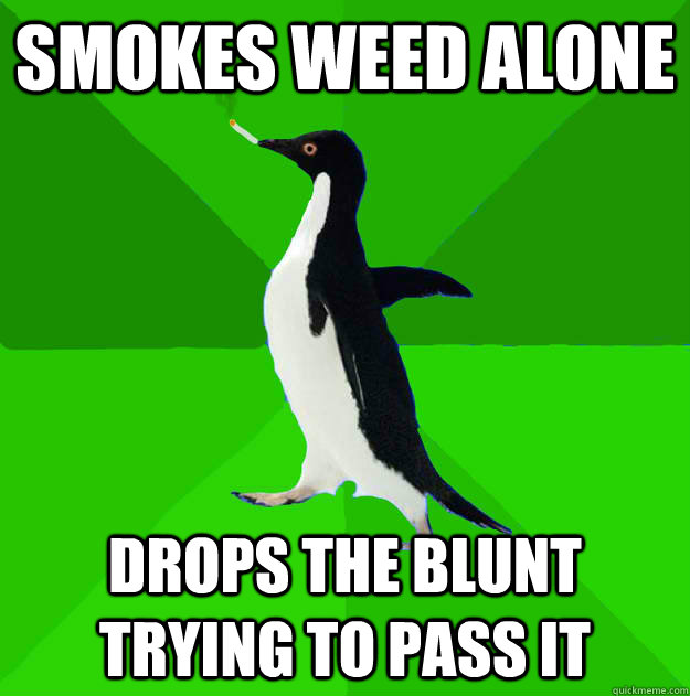 Smokes weed alone Drops the blunt trying to pass it