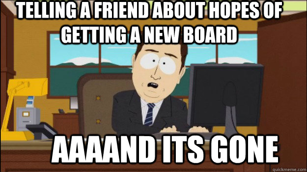 telling a friend about hopes of getting a new board     aaaand its gone - telling a friend about hopes of getting a new board     aaaand its gone  Annnd Its gone