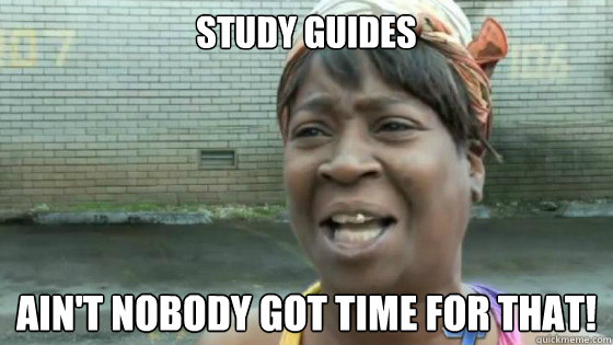 Study Guides  Ain't nobody got time for that!