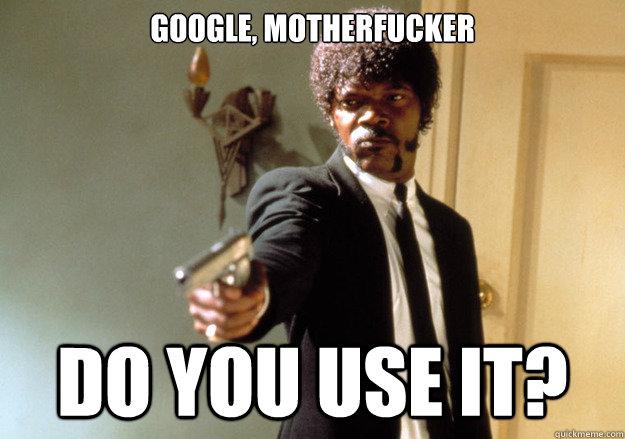 GOOgle, motherfucker do you use it? - GOOgle, motherfucker do you use it?  Samuel L Jackson