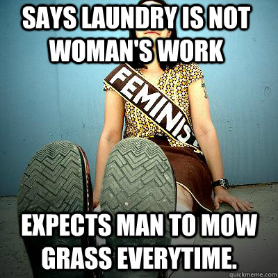 says laundry is not woman's work Expects man to mow grass everytime.