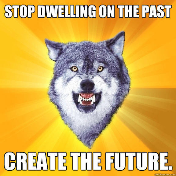 Stop dwelling on the past Create the Future. - Stop dwelling on the past Create the Future.  Courage Wolf