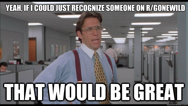 Yeah, if I could just recognize someone on r/gonewild That would be great - Yeah, if I could just recognize someone on r/gonewild That would be great  Misc
