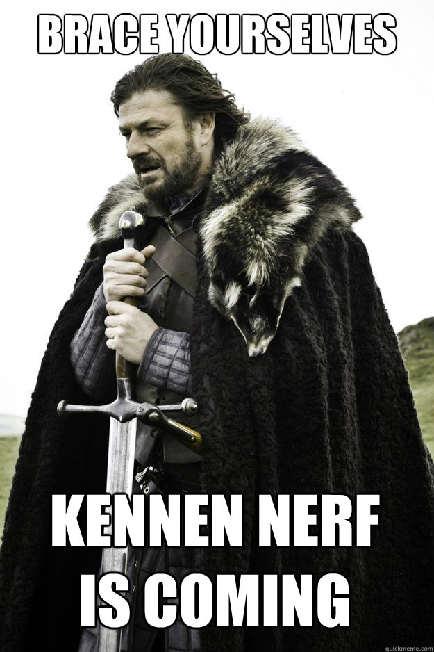 Brace Yourselves Kennen Nerf Is Coming - Brace Yourselves Kennen Nerf Is Coming  Winter is coming