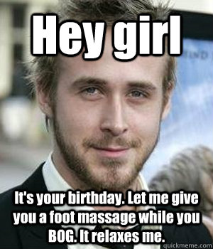 Hey girl It's your birthday. Let me give you a foot massage while you BOG. It relaxes me. - Hey girl It's your birthday. Let me give you a foot massage while you BOG. It relaxes me.  Misc