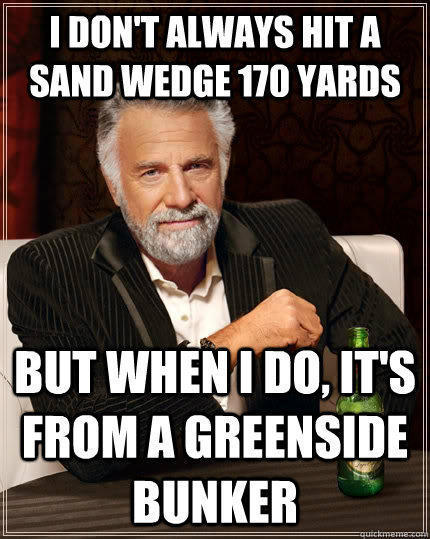 I don't always hit a Sand wedge 170 yards but when I do, it's from a greenside bunker - I don't always hit a Sand wedge 170 yards but when I do, it's from a greenside bunker  The Most Interesting Man In The World