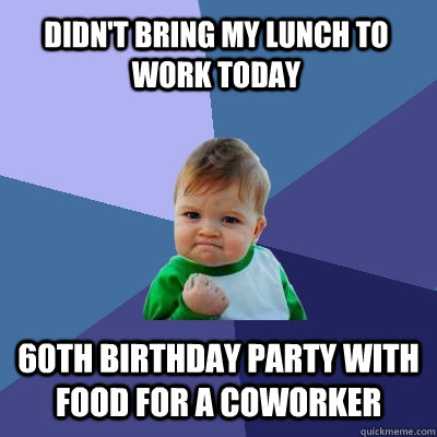 Didn't bring my lunch to work today 60th birthday party with food for a coworker - Didn't bring my lunch to work today 60th birthday party with food for a coworker  Success Kid