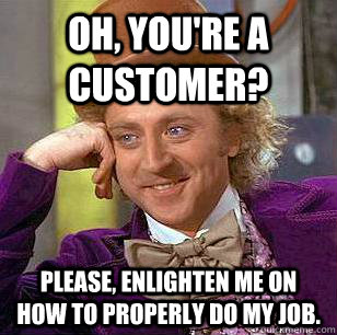 Oh, you're a customer? Please, enlighten me on how to properly do my job. - Oh, you're a customer? Please, enlighten me on how to properly do my job.  Condescending Wonka