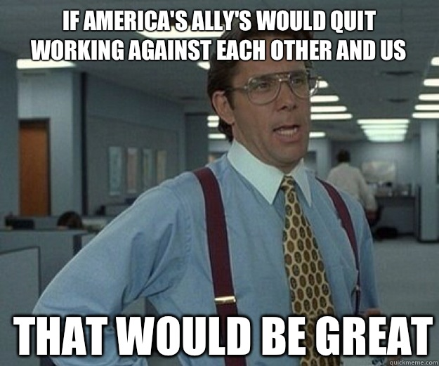 If America's ally's would quit working against each other and us  THAT WOULD BE GREAT - If America's ally's would quit working against each other and us  THAT WOULD BE GREAT  that would be great
