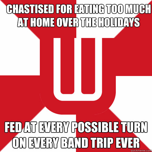 Chastised for eating too much at home over the holidays Fed at every possible turn on every band trip ever