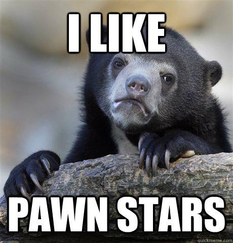 I like Pawn Stars - I like Pawn Stars  Confession Bear