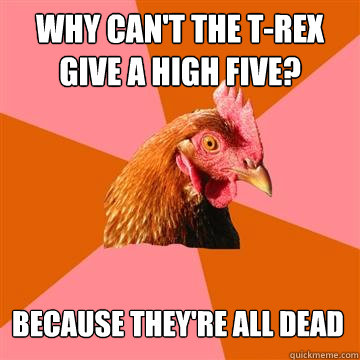 Why can't the T-rex give a high five? Because they're all dead - Why can't the T-rex give a high five? Because they're all dead  Anti-Joke Chicken