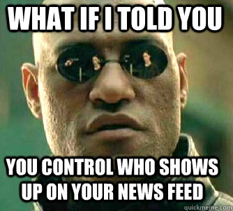 what if i told you you control who shows up on your news feed - what if i told you you control who shows up on your news feed  Matrix Morpheus