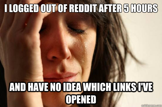 i logged out of reddit after 5 hours and have no idea which links i've opened - i logged out of reddit after 5 hours and have no idea which links i've opened  First World Problems