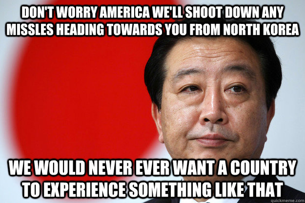 Don't worry America we'll shoot down any missles heading towards you from north korea  we would never ever want a country to experience something like that - Don't worry America we'll shoot down any missles heading towards you from north korea  we would never ever want a country to experience something like that  Sarcastic Japanese Government