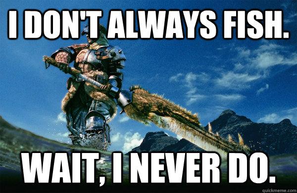 I don't always fish. Wait, i never do.
