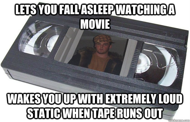 Lets you fall asleep watching a movie Wakes you up with extremely loud static when tape runs out