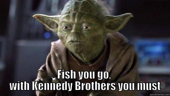FISH YOU GO,  WITH KENNEDY BROTHERS YOU MUST True dat, Yoda.