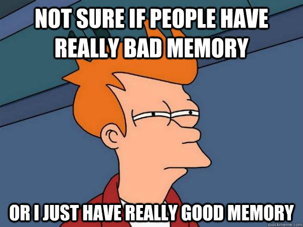 not sure if people have really bad memory or i just have really good memory - not sure if people have really bad memory or i just have really good memory  Futurama Fry