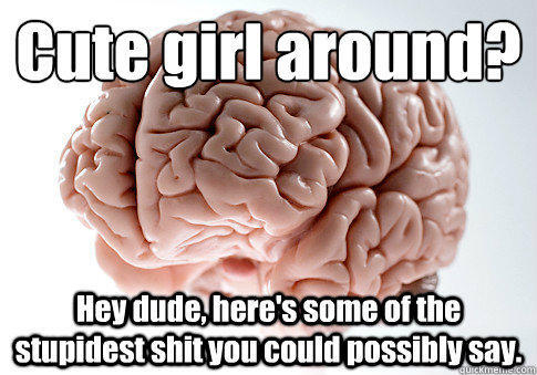 Cute girl around?   Hey dude, here's some of the stupidest shit you could possibly say.  - Cute girl around?   Hey dude, here's some of the stupidest shit you could possibly say.   Scumbag Brain