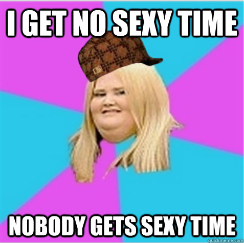 I get no sexy time Nobody gets sexy time - I get no sexy time Nobody gets sexy time  scumbag fat girl