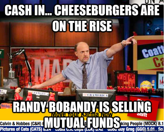 Cash in... cheeseburgers are on the rise Randy Bobandy is selling mutual funds - Cash in... cheeseburgers are on the rise Randy Bobandy is selling mutual funds  Mad Karma with Jim Cramer
